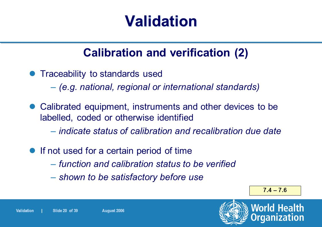 Validation | Slide 20 of 39 August 2006 Validation Calibration and verification (2) Traceability to standards used –(e.g.