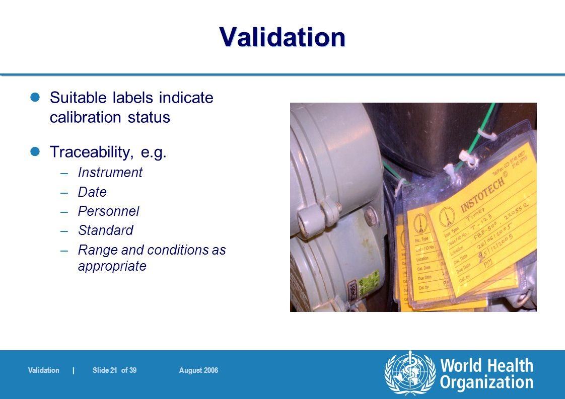 Validation | Slide 21 of 39 August 2006 Validation Suitable labels indicate calibration status Traceability, e.g.