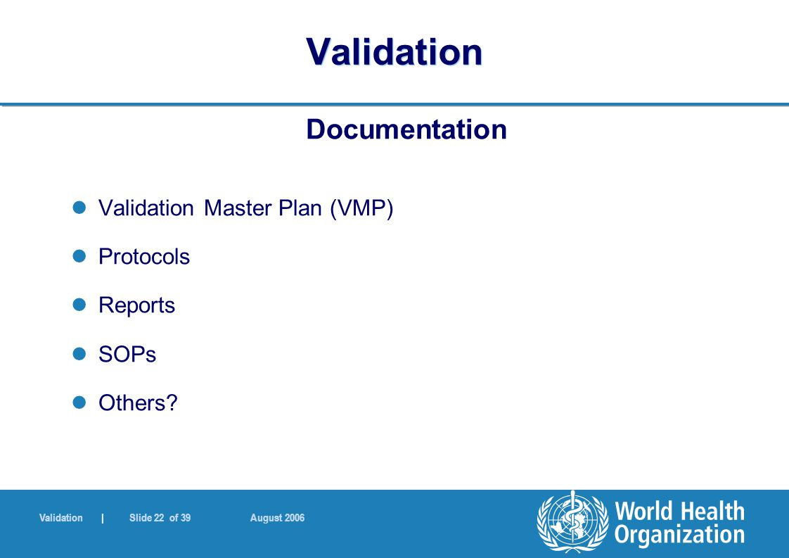 Validation | Slide 22 of 39 August 2006 Validation Documentation Validation Master Plan (VMP) Protocols Reports SOPs Others?