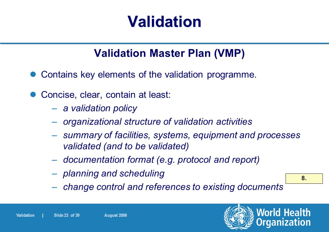 Validation | Slide 23 of 39 August 2006 Validation Validation Master Plan (VMP) Contains key elements of the validation programme.