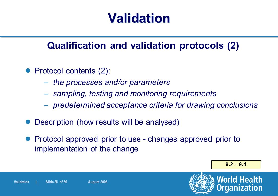 Validation | Slide 25 of 39 August 2006 Validation Qualification and validation protocols (2) Protocol contents (2): – the processes and/or parameters – sampling, testing and monitoring requirements – predetermined acceptance criteria for drawing conclusions Description (how results will be analysed) Protocol approved prior to use - changes approved prior to implementation of the change 9.2 – 9.4