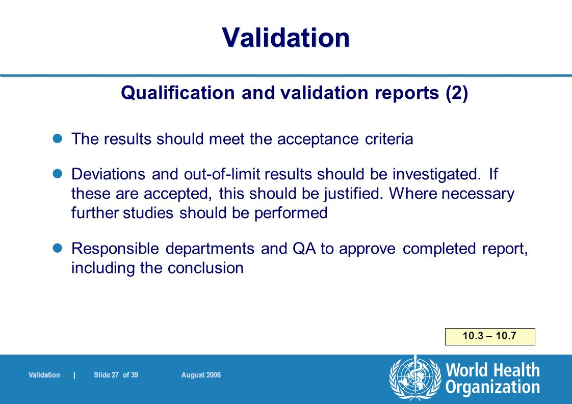 Validation | Slide 27 of 39 August 2006 Validation Qualification and validation reports (2) The results should meet the acceptance criteria Deviations and out-of-limit results should be investigated.