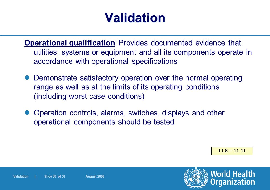 Validation | Slide 30 of 39 August 2006 Validation Operational qualification: Provides documented evidence that utilities, systems or equipment and all its components operate in accordance with operational specifications Demonstrate satisfactory operation over the normal operating range as well as at the limits of its operating conditions (including worst case conditions) Operation controls, alarms, switches, displays and other operational components should be tested 11.8 – 11.11