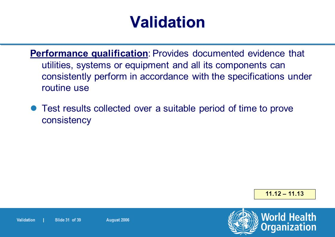 Validation | Slide 31 of 39 August 2006 Validation Performance qualification: Provides documented evidence that utilities, systems or equipment and all its components can consistently perform in accordance with the specifications under routine use Test results collected over a suitable period of time to prove consistency 11.12 – 11.13