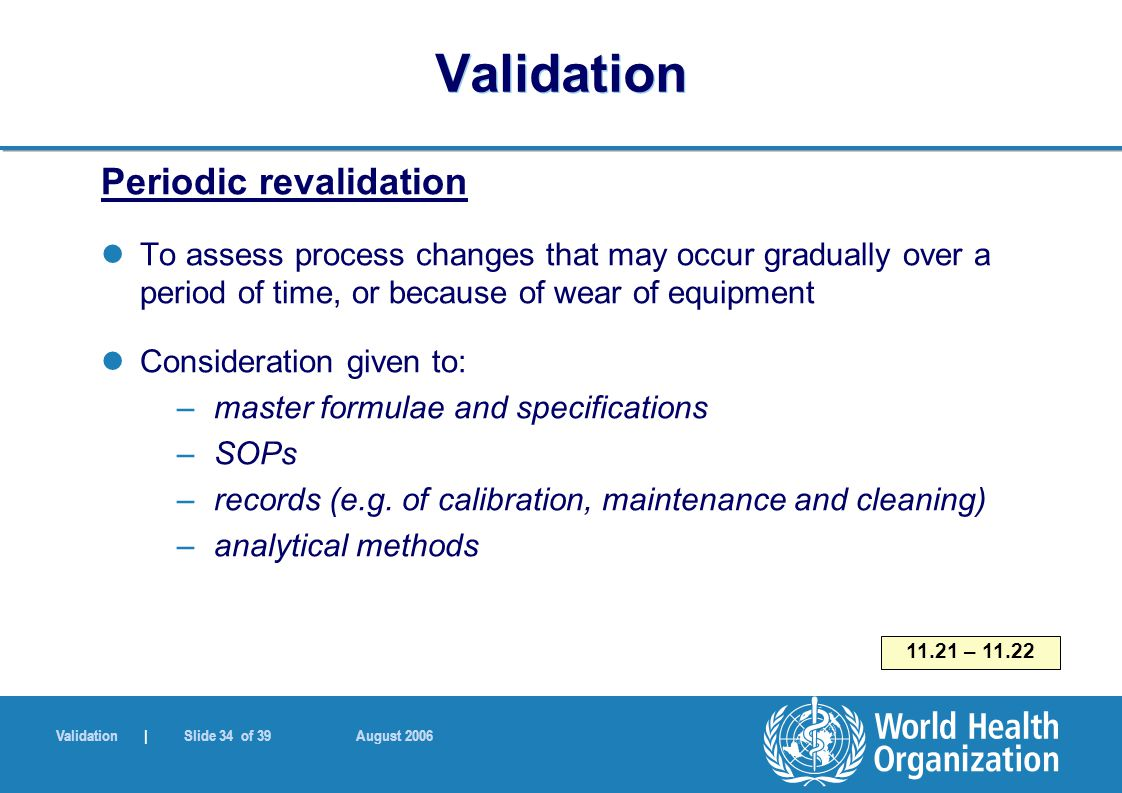 Validation | Slide 34 of 39 August 2006 Validation Periodic revalidation To assess process changes that may occur gradually over a period of time, or