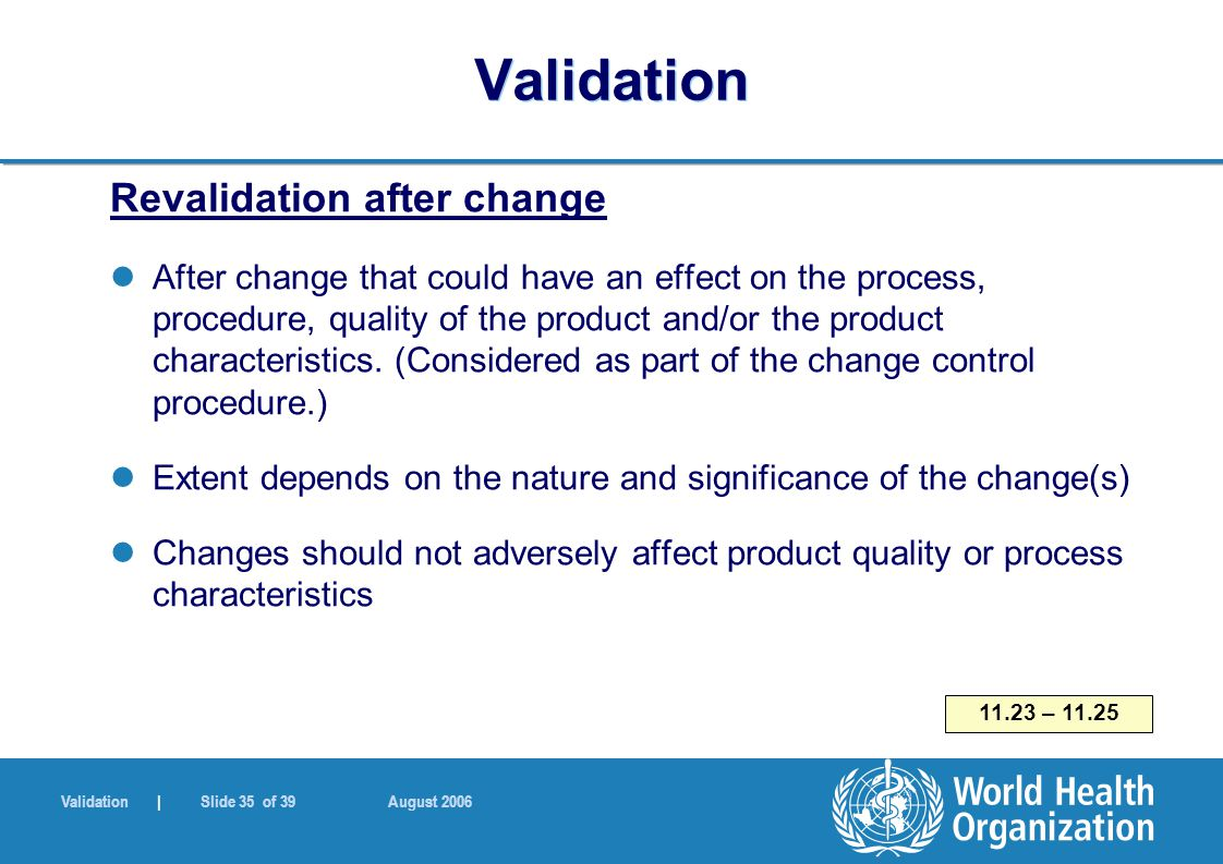 Validation | Slide 35 of 39 August 2006 Validation Revalidation after change After change that could have an effect on the process, procedure, quality of the product and/or the product characteristics.
