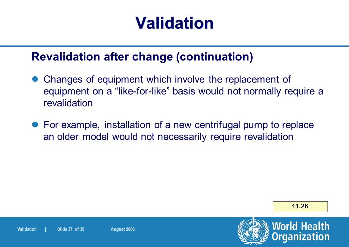 Validation | Slide 37 of 39 August 2006 Validation Revalidation after change (continuation) Changes of equipment which involve the replacement of equipment on a like-for-like basis would not normally require a revalidation For example, installation of a new centrifugal pump to replace an older model would not necessarily require revalidation 11.26