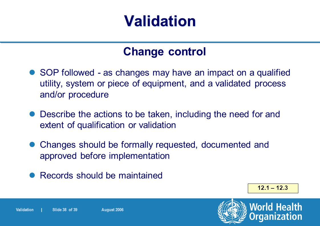 Validation | Slide 38 of 39 August 2006 Validation Change control SOP followed - as changes may have an impact on a qualified utility, system or piece of equipment, and a validated process and/or procedure Describe the actions to be taken, including the need for and extent of qualification or validation Changes should be formally requested, documented and approved before implementation Records should be maintained 12.1 – 12.3