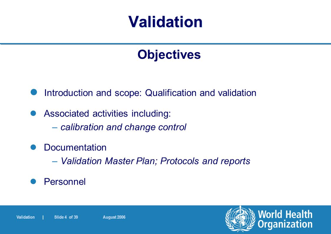 Validation | Slide 4 of 39 August 2006 Validation Objectives Introduction and scope: Qualification and validation Associated activities including: –ca
