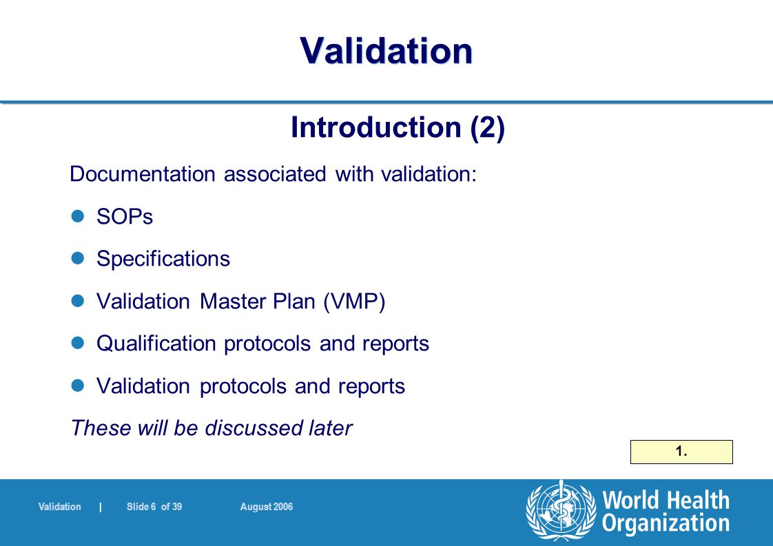Validation | Slide 6 of 39 August 2006 Validation Introduction (2) Documentation associated with validation: SOPs Specifications Validation Master Plan (VMP) Qualification protocols and reports Validation protocols and reports These will be discussed later 1.