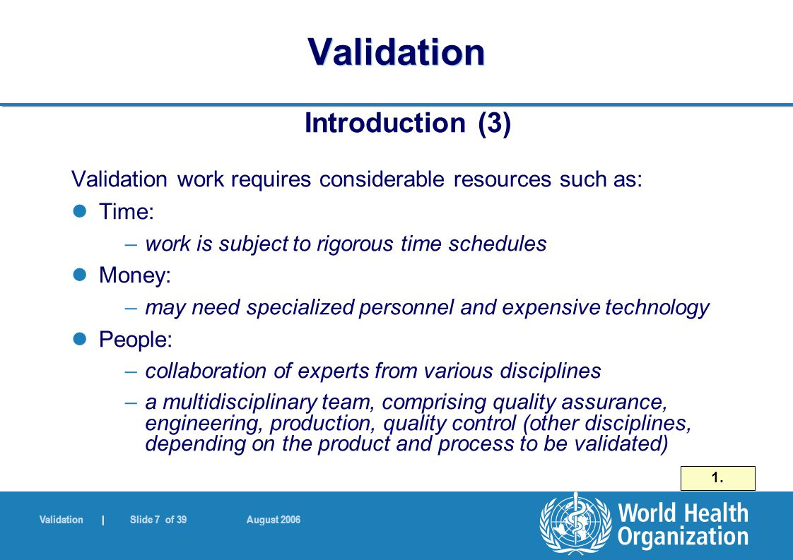 Validation | Slide 7 of 39 August 2006 Validation Introduction (3) Validation work requires considerable resources such as: Time: –work is subject to rigorous time schedules Money: –may need specialized personnel and expensive technology People: –collaboration of experts from various disciplines –a multidisciplinary team, comprising quality assurance, engineering, production, quality control (other disciplines, depending on the product and process to be validated) 1.