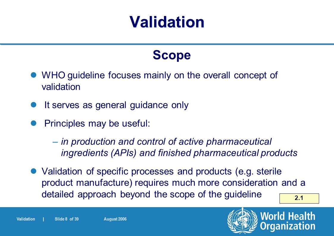 Validation | Slide 8 of 39 August 2006 Validation Scope WHO guideline focuses mainly on the overall concept of validation It serves as general guidance only Principles may be useful: –in production and control of active pharmaceutical ingredients (APIs) and finished pharmaceutical products Validation of specific processes and products (e.g.
