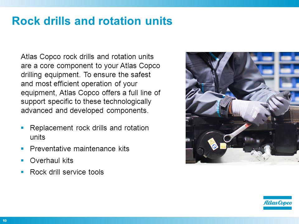 Replacement rock drills and rotation units Preventative maintenance kits Overhaul kits Rock drill service tools 10 Atlas Copco rock drills and rotatio