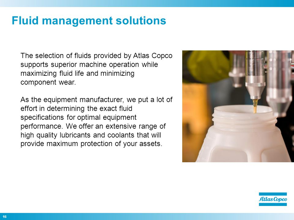 16 The selection of fluids provided by Atlas Copco supports superior machine operation while maximizing fluid life and minimizing component wear. As t