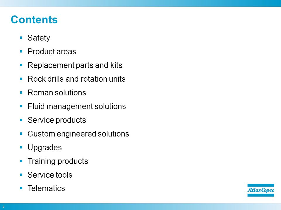 Contents Safety Product areas Replacement parts and kits Rock drills and rotation units Reman solutions Fluid management solutions Service products Custom engineered solutions Upgrades Training products Service tools Telematics 2