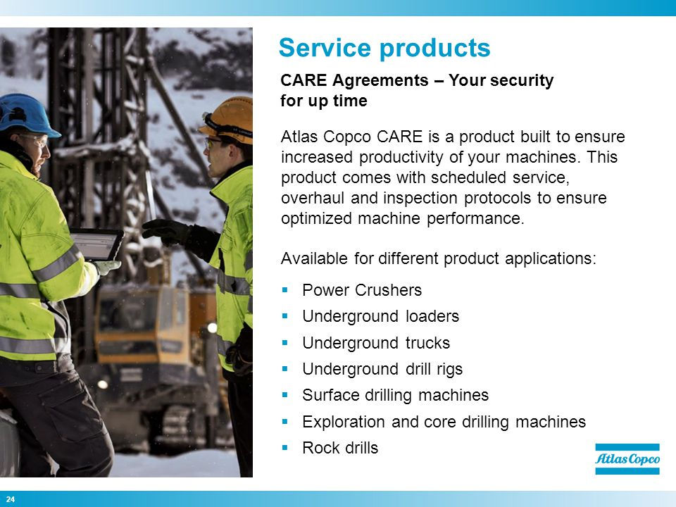 Power Crushers Underground loaders Underground trucks Underground drill rigs Surface drilling machines Exploration and core drilling machines Rock drills Service products 24 CARE Agreements – Your security for up time Atlas Copco CARE is a product built to ensure increased productivity of your machines.