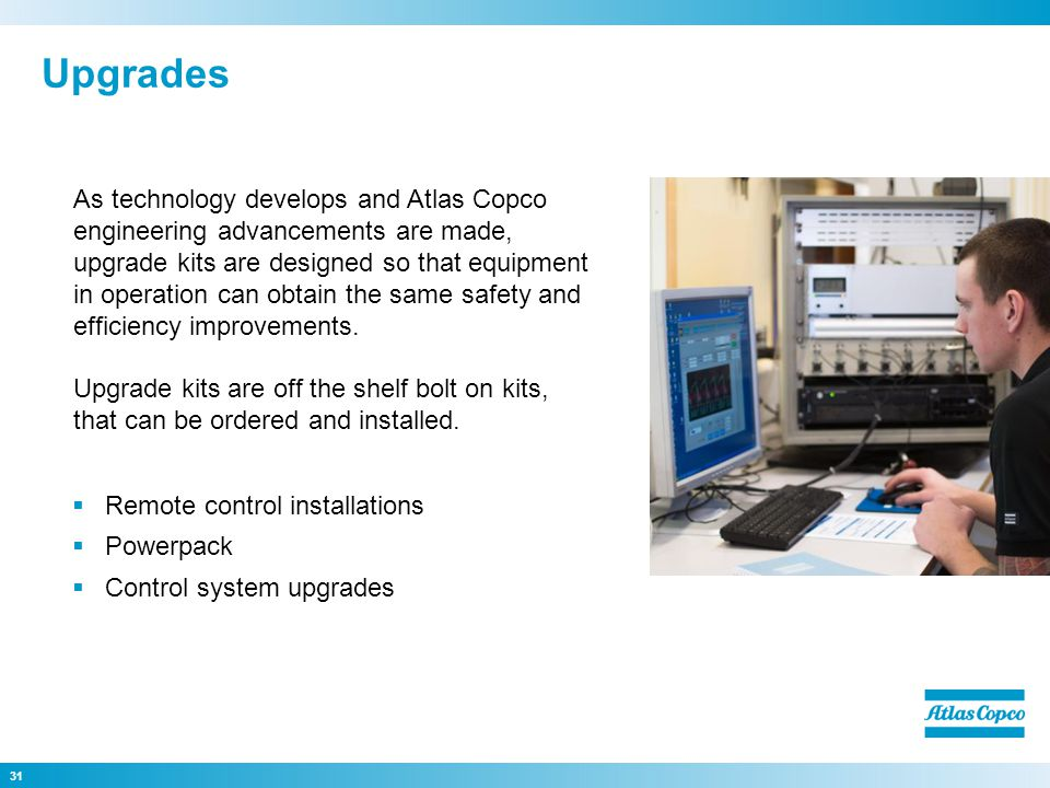 31 As technology develops and Atlas Copco engineering advancements are made, upgrade kits are designed so that equipment in operation can obtain the s