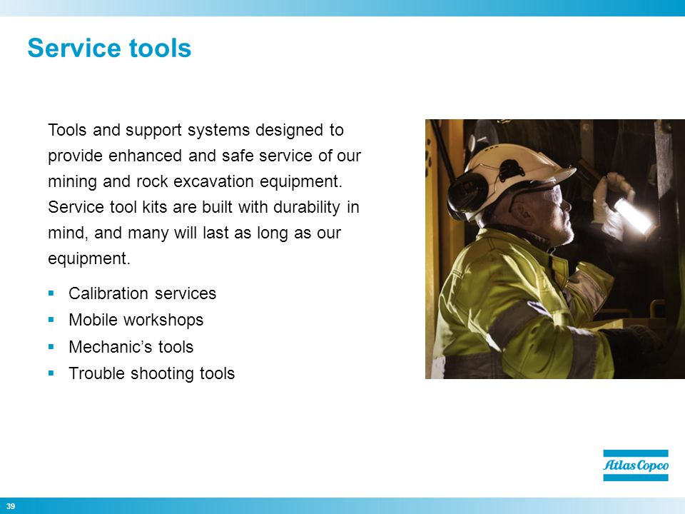 Calibration services Mobile workshops Mechanics tools Trouble shooting tools 39 Tools and support systems designed to provide enhanced and safe service of our mining and rock excavation equipment.