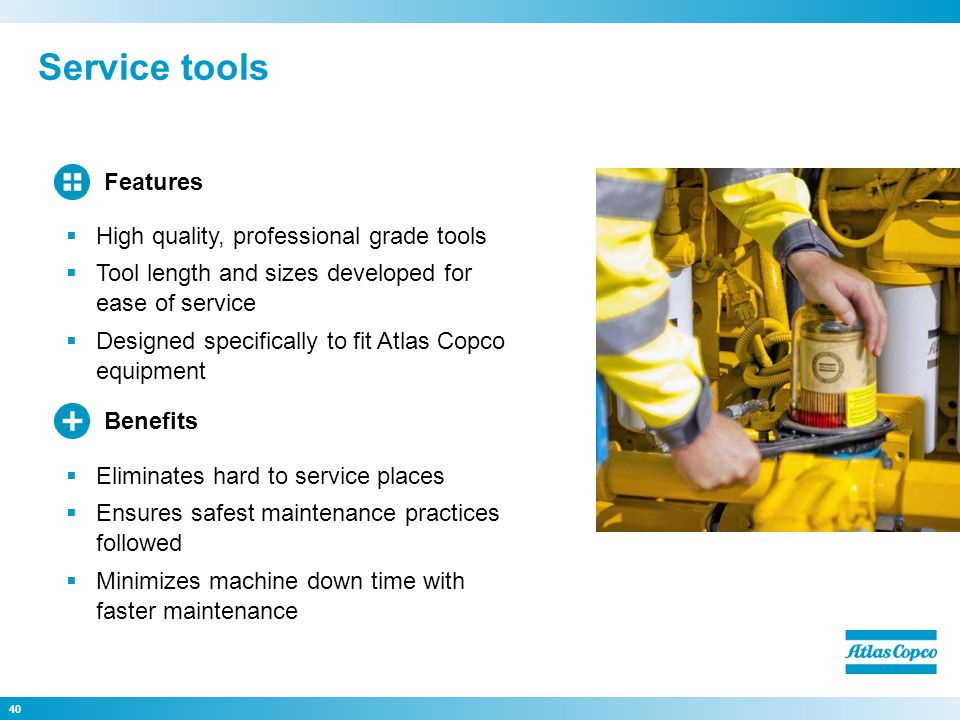 Service tools 40 Eliminates hard to service places Ensures safest maintenance practices followed Minimizes machine down time with faster maintenance Benefits High quality, professional grade tools Tool length and sizes developed for ease of service Designed specifically to fit Atlas Copco equipment Features