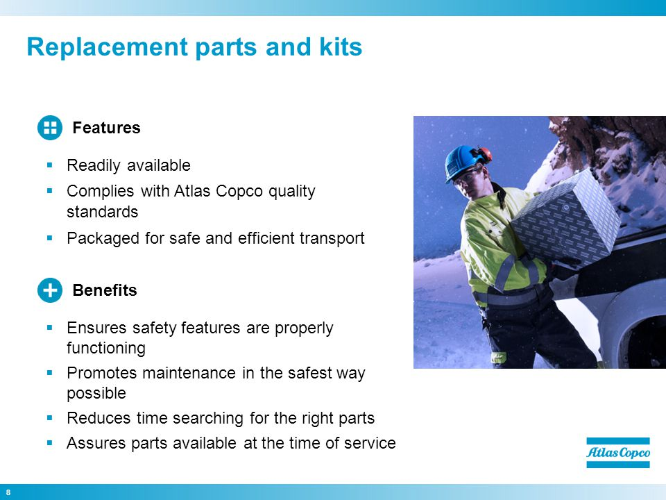 Replacement parts and kits 8 Ensures safety features are properly functioning Promotes maintenance in the safest way possible Reduces time searching for the right parts Assures parts available at the time of service Benefits Readily available Complies with Atlas Copco quality standards Packaged for safe and efficient transport Features