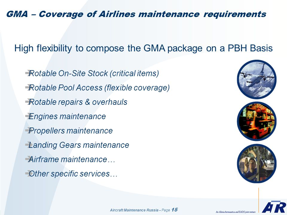 Aircraft Maintenance Russia - Page 15 GMA – Coverage of Airlines maintenance requirements High flexibility to compose the GMA package on a PBH Basis Rotable On-Site Stock (critical items) Rotable Pool Access (flexible coverage) Rotable repairs & overhauls Engines maintenance Propellers maintenance Landing Gears maintenance Airframe maintenance… Other specific services…