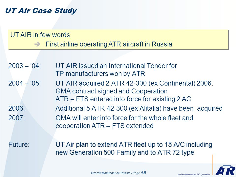Aircraft Maintenance Russia - Page 18 UT Air Case Study 2003 – 04: UT AIR issued an International Tender for TP manufacturers won by ATR 2004 – 05: UT AIR acquired 2 ATR 42-300 (ex Continental) 2006: GMA contract signed and Cooperation ATR – FTS entered into force for existing 2 AC 2006:Additional 5 ATR 42-300 (ex Alitalia) have been acquired 2007: GMA will enter into force for the whole fleet and cooperation ATR – FTS extended FutureUT Air plan to extend ATR fleet up to 15 A/C including new Generation 500 Family and to ATR 72 type Future: UT Air plan to extend ATR fleet up to 15 A/C including new Generation 500 Family and to ATR 72 type UT AIR in few words First airline operating ATR aircraft in Russia UT AIR in few words First airline operating ATR aircraft in Russia
