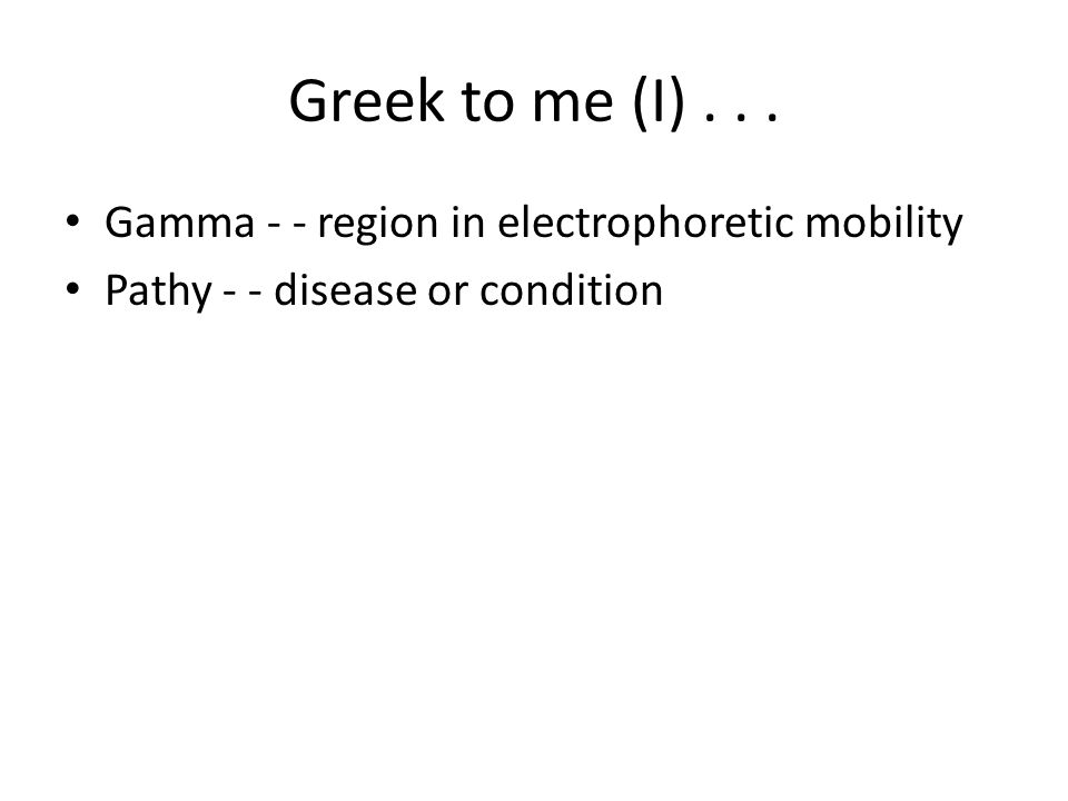 Greek to me (I)... Gamma - - region in electrophoretic mobility Pathy - - disease or condition
