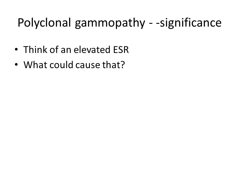Polyclonal gammopathy - -significance Think of an elevated ESR What could cause that?