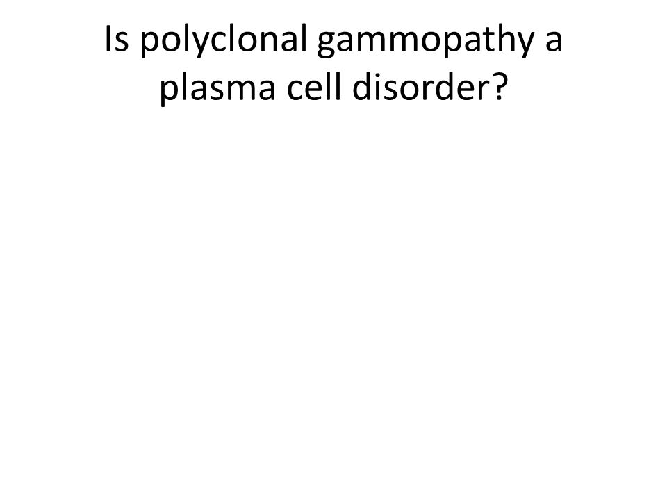 Is polyclonal gammopathy a plasma cell disorder?