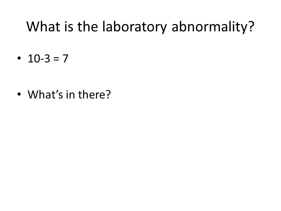 What is the laboratory abnormality? 10-3 = 7 Whats in there?