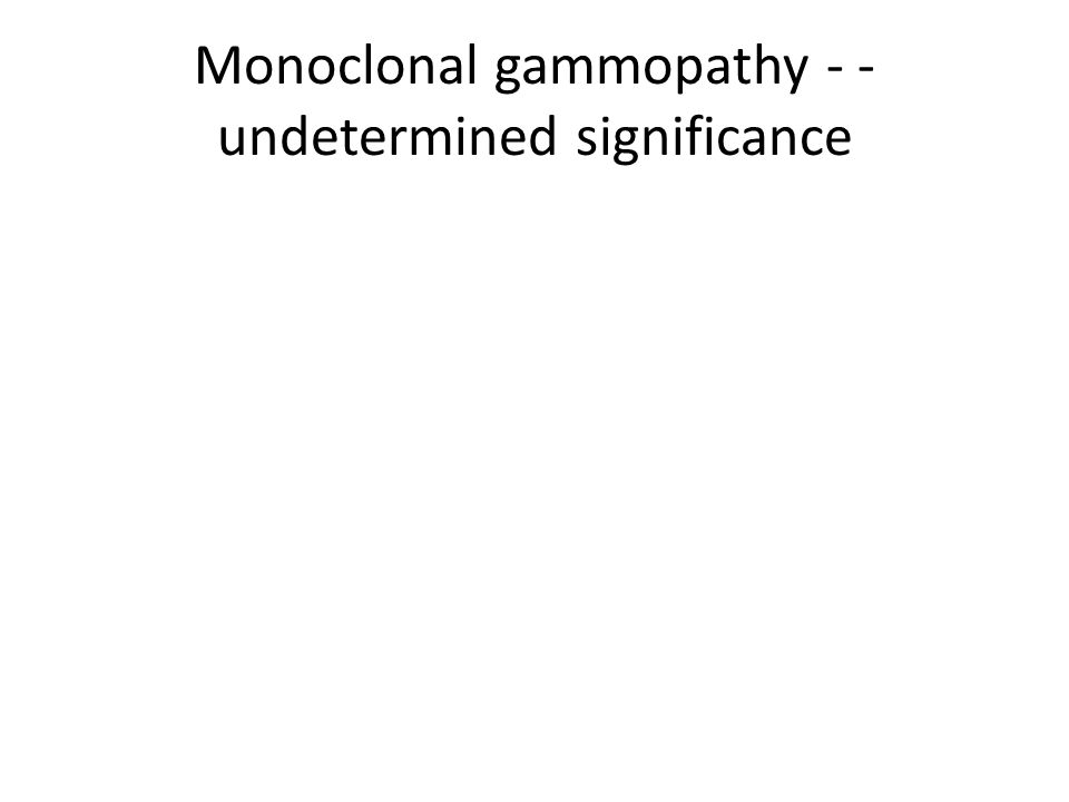 Monoclonal gammopathy - - undetermined significance