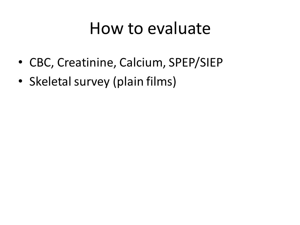 How to evaluate CBC, Creatinine, Calcium, SPEP/SIEP Skeletal survey (plain films)