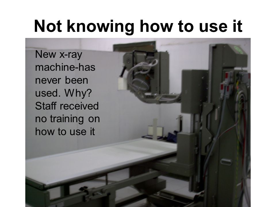 Not knowing how to use it New x-ray machine-has never been used.