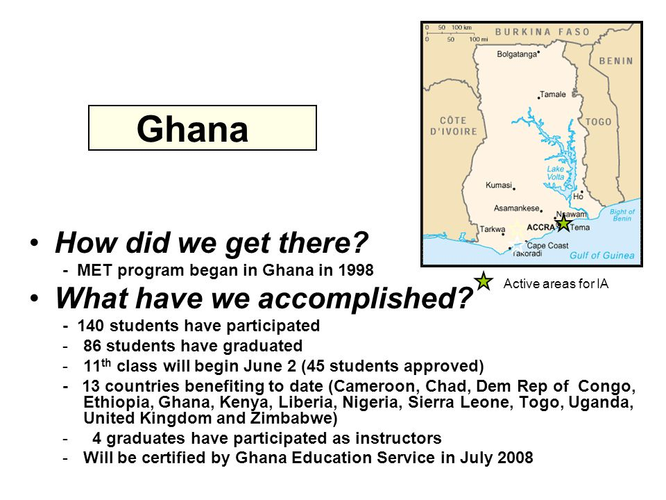 Ghana How did we get there. - MET program began in Ghana in 1998 What have we accomplished.