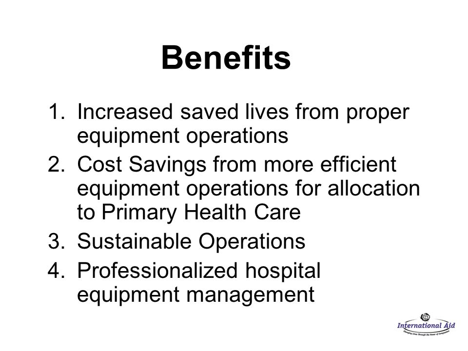 Benefits 1.Increased saved lives from proper equipment operations 2.Cost Savings from more efficient equipment operations for allocation to Primary Health Care 3.Sustainable Operations 4.Professionalized hospital equipment management