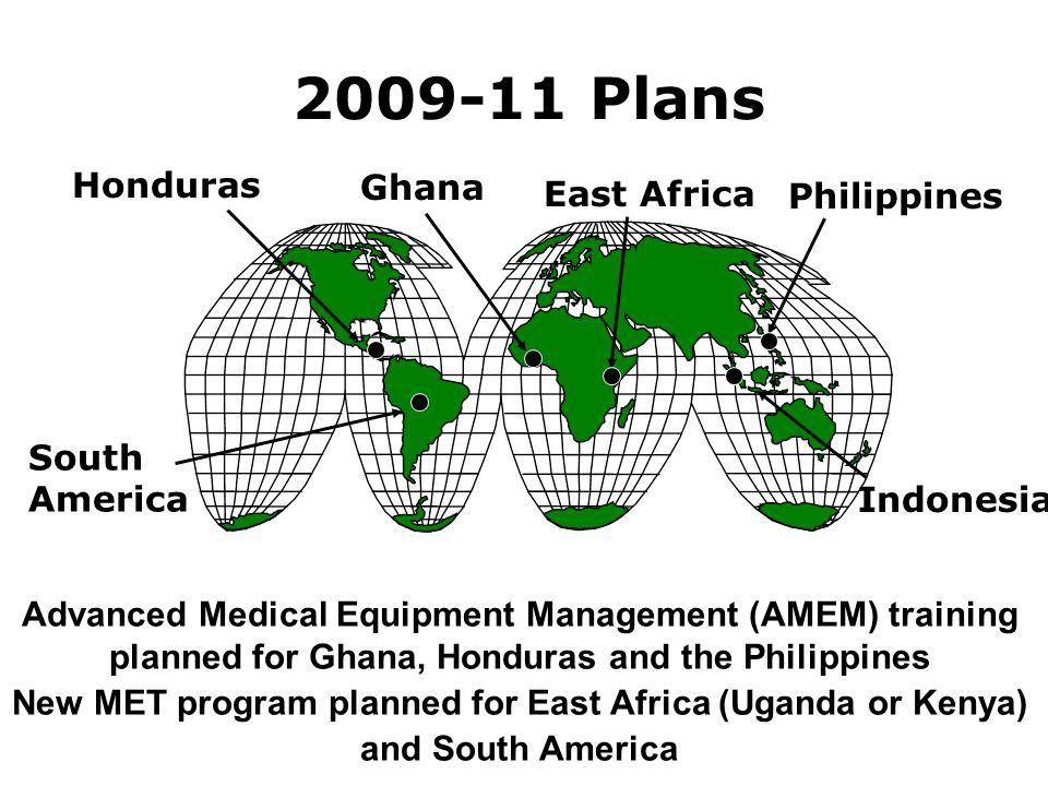 2009-11 Plans Honduras Ghana Indonesia Philippines Advanced Medical Equipment Management (AMEM) training planned for Ghana, Honduras and the Philippines New MET program planned for East Africa (Uganda or Kenya) and South America East Africa South America