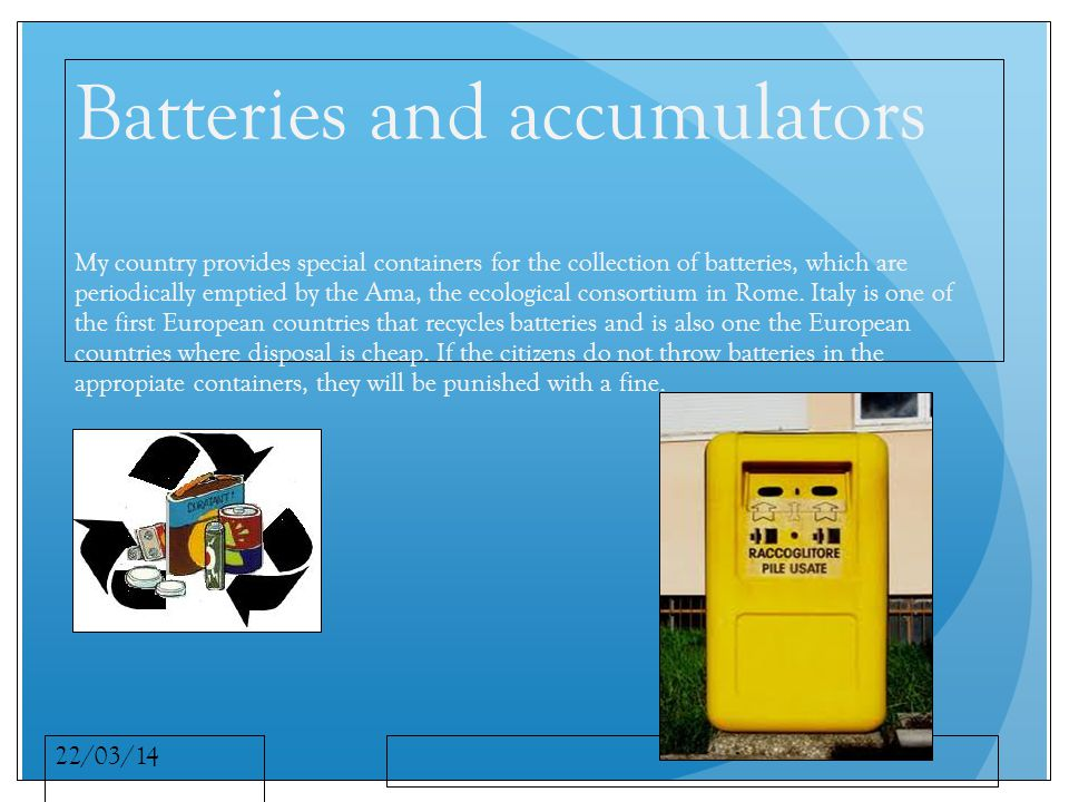 22/03/14 Batteries and accumulators My country provides special containers for the collection of batteries, which are periodically emptied by the Ama, the ecological consortium in Rome.