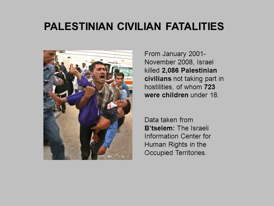 PALESTINIAN CIVILIAN FATALITIES From January 2001- November 2008, Israel killed 2,086 Palestinian civilians not taking part in hostilities, of whom 72