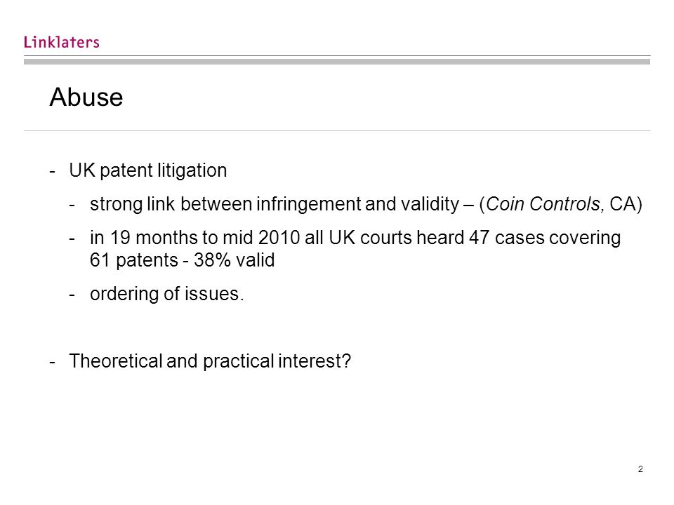 2 Abuse -UK patent litigation -strong link between infringement and validity – (Coin Controls, CA) -in 19 months to mid 2010 all UK courts heard 47 cases covering 61 patents - 38% valid -ordering of issues.