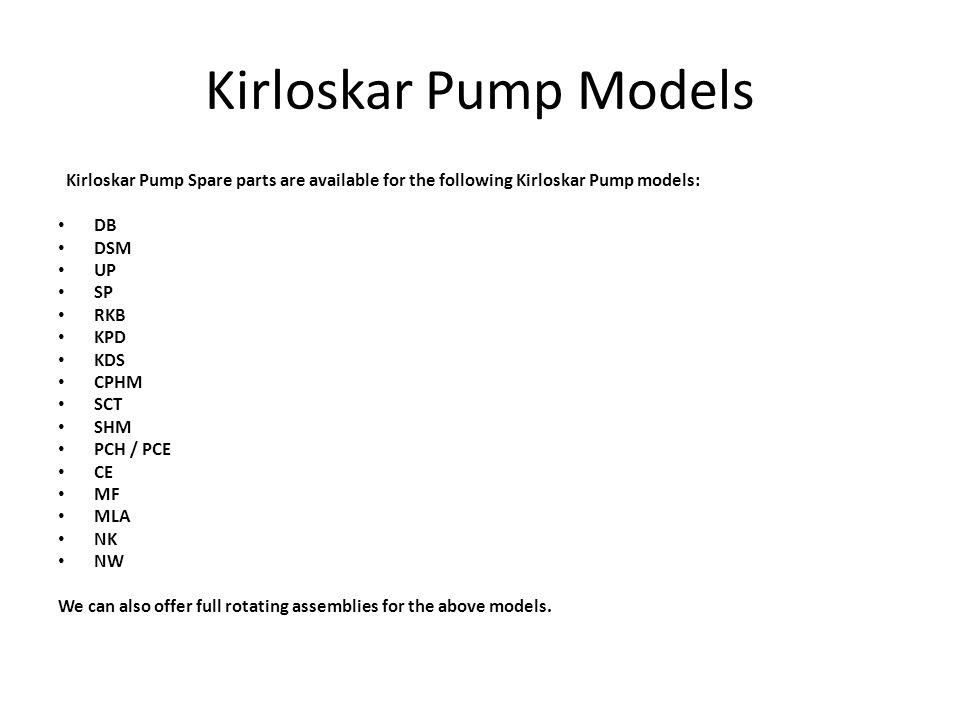 Kirloskar Pump Models Kirloskar Pump Spare parts are available for the following Kirloskar Pump models: DB DSM UP SP RKB KPD KDS CPHM SCT SHM PCH / PCE CE MF MLA NK NW We can also offer full rotating assemblies for the above models.