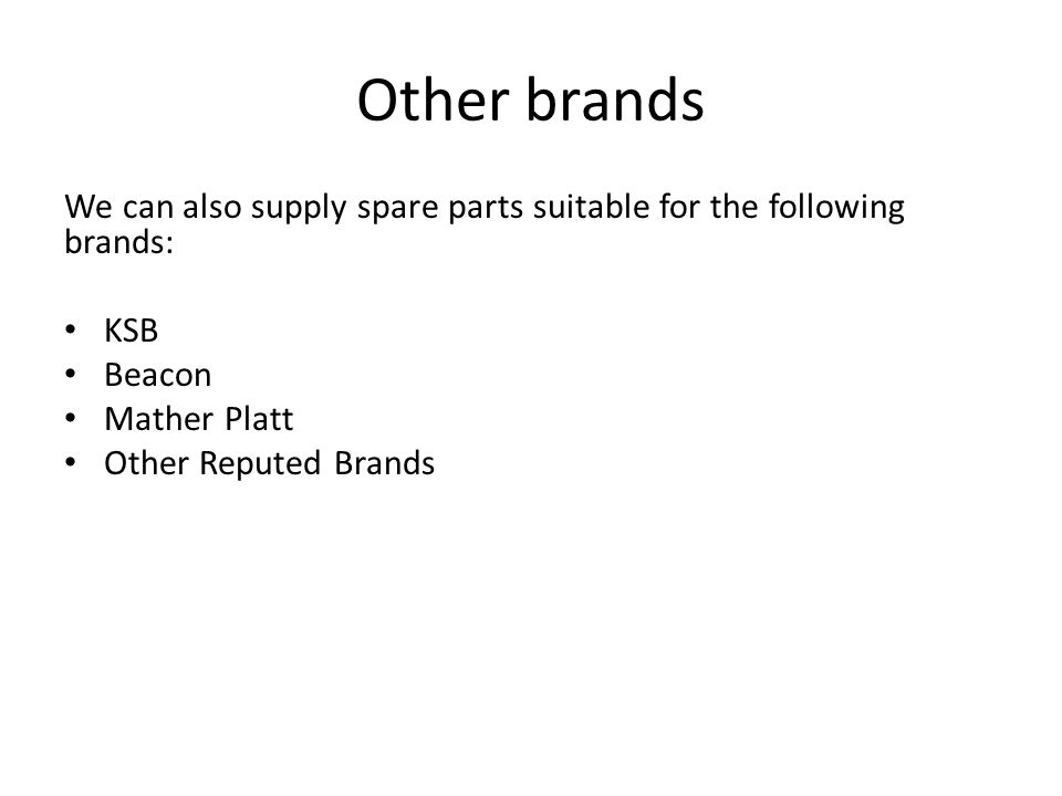 Other brands We can also supply spare parts suitable for the following brands: KSB Beacon Mather Platt Other Reputed Brands