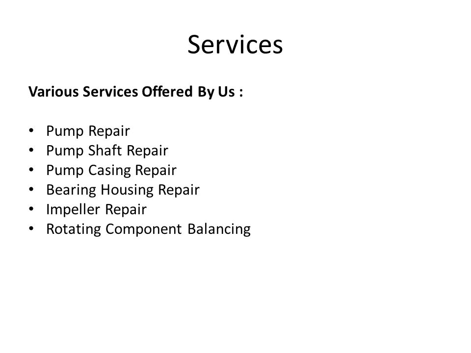 Services Various Services Offered By Us : Pump Repair Pump Shaft Repair Pump Casing Repair Bearing Housing Repair Impeller Repair Rotating Component Balancing