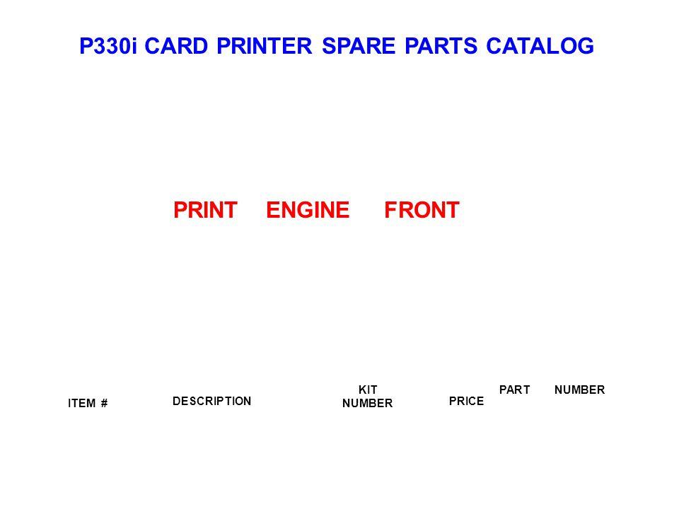 P330i CARD PRINTER SPARE PARTS CATALOG ITEM # DESCRIPTIONPRICE KIT NUMBER PART NUMBER PRINT ENGINE FRONT