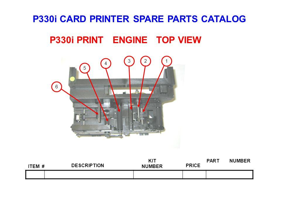 P330i CARD PRINTER SPARE PARTS CATALOG ITEM # DESCRIPTIONPRICE KIT NUMBER PART NUMBER P330i PRINT ENGINE TOP VIEW 123 4 5 6