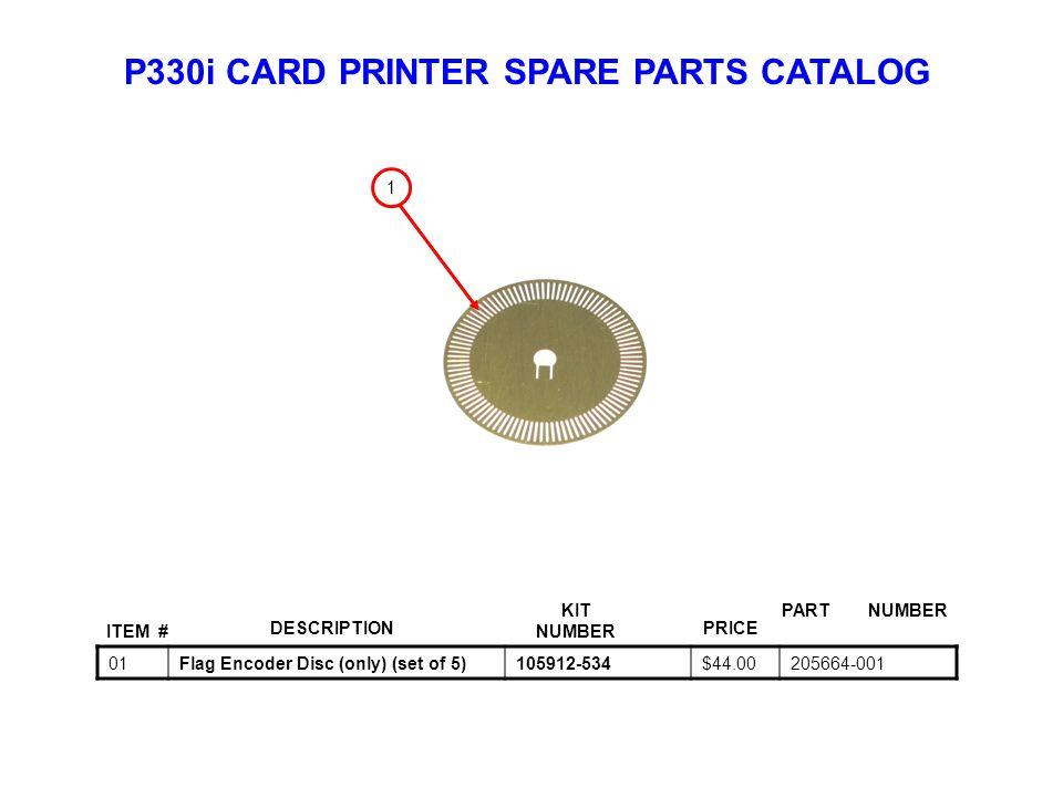 P330i CARD PRINTER SPARE PARTS CATALOG ITEM # DESCRIPTIONPRICE KIT NUMBER PART NUMBER 01Flag Encoder Disc (only) (set of 5)105912-534$44.00205664-001 1