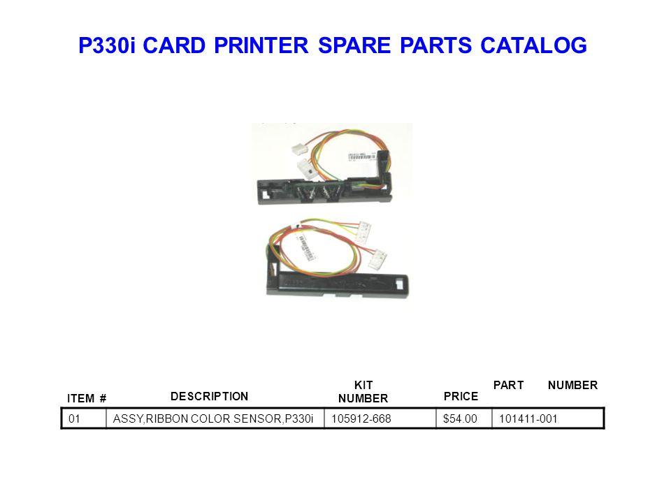 P330i CARD PRINTER SPARE PARTS CATALOG ITEM # DESCRIPTIONPRICE KIT NUMBER PART NUMBER 01ASSY,RIBBON COLOR SENSOR,P330i105912-668$54.00101411-001