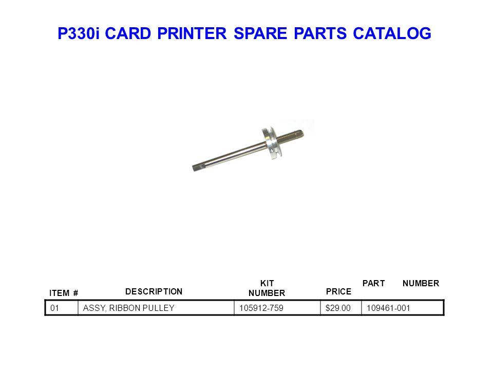 P330i CARD PRINTER SPARE PARTS CATALOG ITEM # DESCRIPTIONPRICE KIT NUMBER PART NUMBER 01ASSY, RIBBON PULLEY105912-759$29.00109461-001
