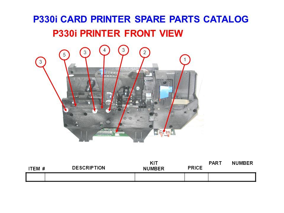 P330i CARD PRINTER SPARE PARTS CATALOG ITEM # DESCRIPTIONPRICE KIT NUMBER PART NUMBER P330i PRINTER FRONT VIEW 1 43 2 5 3 3