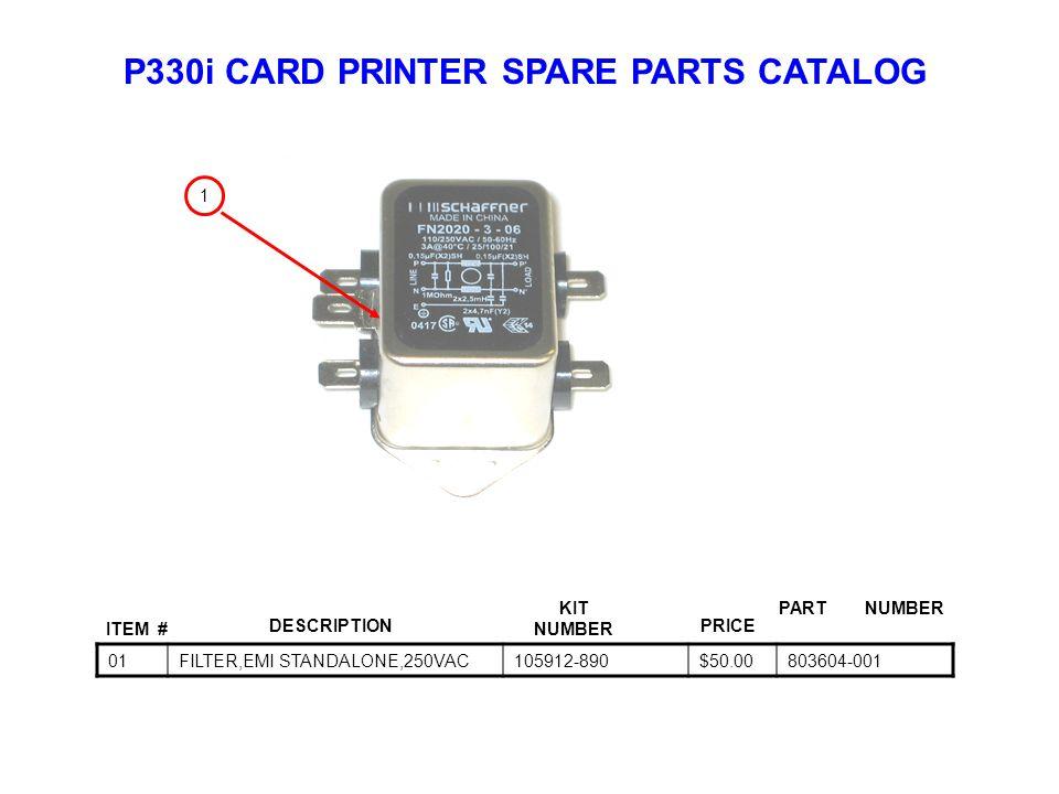 P330i CARD PRINTER SPARE PARTS CATALOG ITEM # DESCRIPTIONPRICE KIT NUMBER PART NUMBER 01FILTER,EMI STANDALONE,250VAC105912-890$50.00803604-001 1