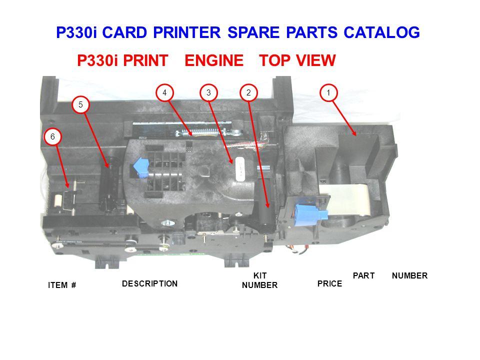 P330i CARD PRINTER SPARE PARTS CATALOG ITEM # DESCRIPTIONPRICE KIT NUMBER PART NUMBER P330i PRINT ENGINE TOP VIEW 1234 5 6